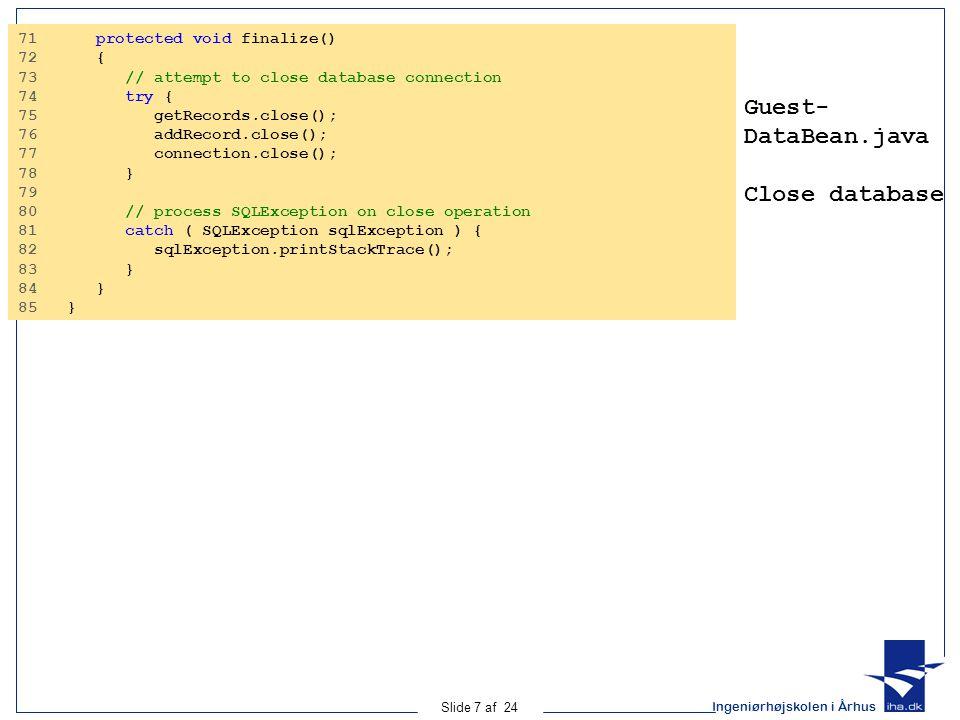 Ingeniørhøjskolen i Århus Slide 7 af 24 Guest- DataBean.java Close database 71 protected void finalize() 72 { 73 // attempt to close database connection 74 try { 75 getRecords.close(); 76 addRecord.close(); 77 connection.close(); 78 } 79 80 // process SQLException on close operation 81 catch ( SQLException sqlException ) { 82 sqlException.printStackTrace(); 83 } 84 } 85 }