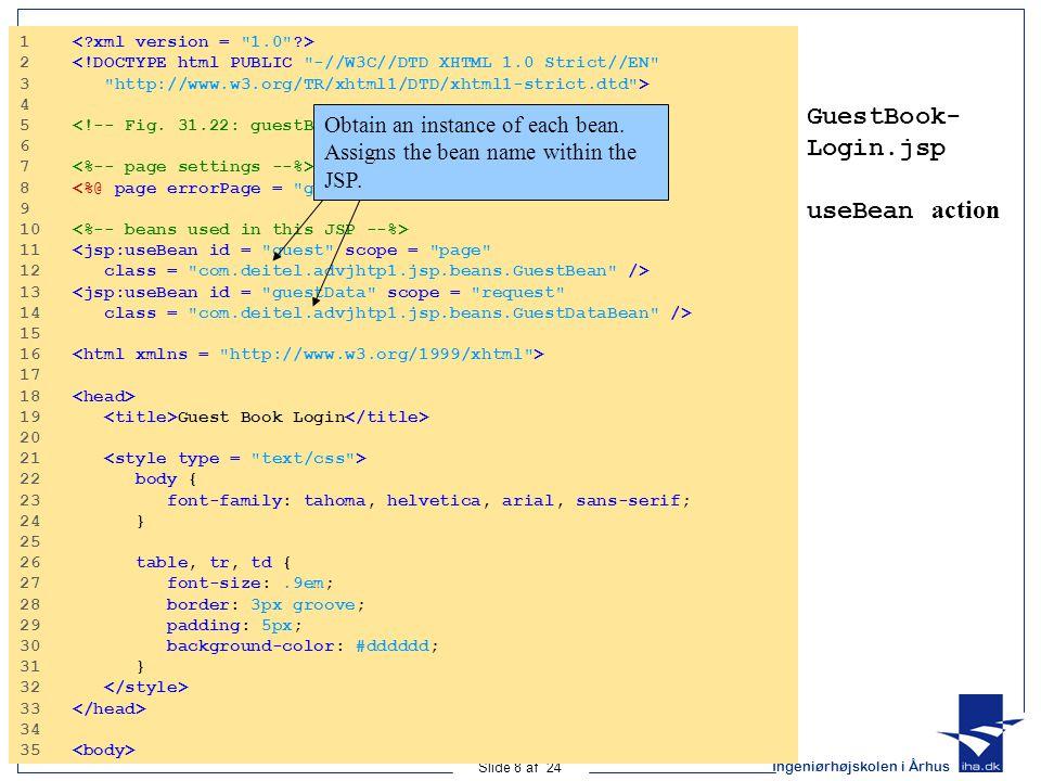 Ingeniørhøjskolen i Århus Slide 8 af 24 GuestBook- Login.jsp useBean action 1 2 <!DOCTYPE html PUBLIC -//W3C//DTD XHTML 1.0 Strict//EN 3 http://www.w3.org/TR/xhtml1/DTD/xhtml1-strict.dtd > 4 5 6 7 8 9 10 11 <jsp:useBean id = guest scope = page 12 class = com.deitel.advjhtp1.jsp.beans.GuestBean /> 13 <jsp:useBean id = guestData scope = request 14 class = com.deitel.advjhtp1.jsp.beans.GuestDataBean /> 15 16 17 18 19 Guest Book Login 20 21 22 body { 23 font-family: tahoma, helvetica, arial, sans-serif; 24 } 25 26 table, tr, td { 27 font-size:.9em; 28 border: 3px groove; 29 padding: 5px; 30 background-color: #dddddd; 31 } 32 33 34 35 Obtain an instance of each bean.