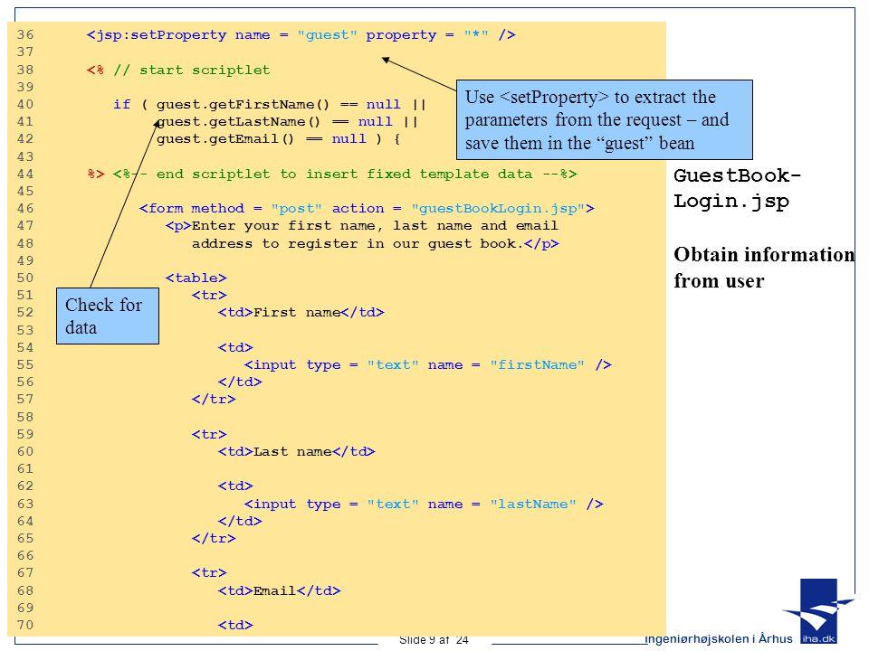 Ingeniørhøjskolen i Århus Slide 9 af 24 GuestBook- Login.jsp Obtain information from user 36 37 38 <% // start scriptlet 39 40 if ( guest.getFirstName() == null || 41 guest.getLastName() == null || 42 guest.getEmail() == null ) { 43 44 %> 45 46 47 Enter your first name, last name and email 48 address to register in our guest book.
