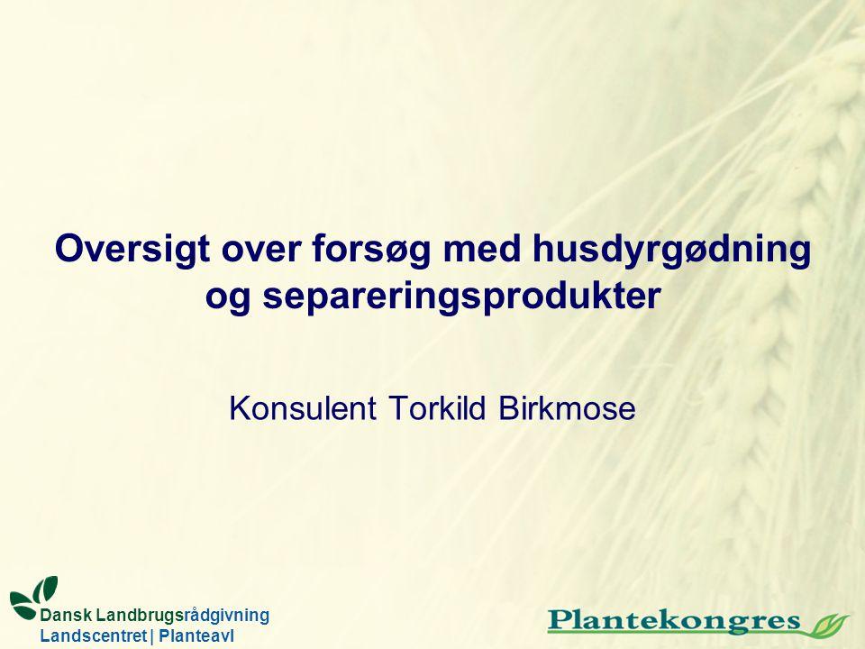 Oversigt over forsøg med husdyrgødning og separeringsprodukter Konsulent Torkild Birkmose Dansk Landbrugsrådgivning Landscentret | Planteavl