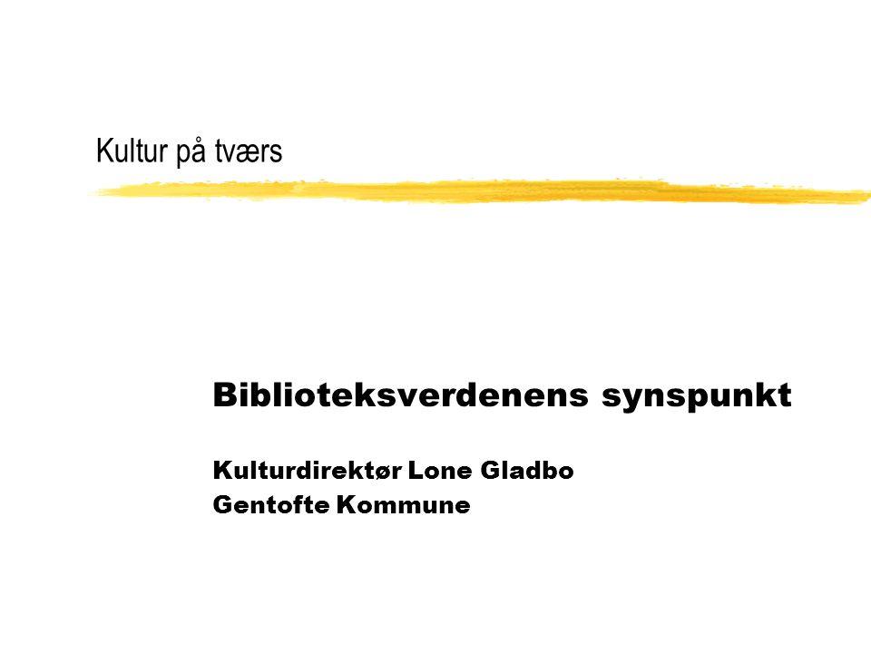 Kultur på tværs Biblioteksverdenens synspunkt Kulturdirektør Lone Gladbo Gentofte Kommune