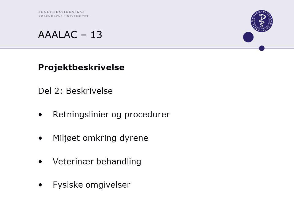 AAALAC – 13 Projektbeskrivelse Del 2: Beskrivelse Retningslinier og procedurer Miljøet omkring dyrene Veterinær behandling Fysiske omgivelser
