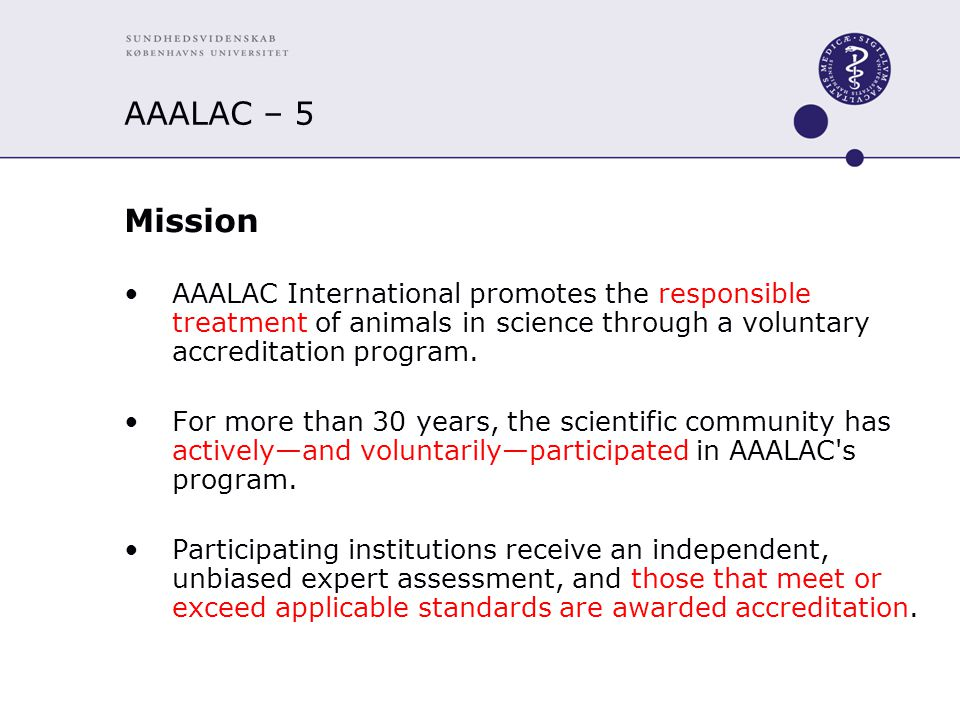AAALAC – 5 Mission AAALAC International promotes the responsible treatment of animals in science through a voluntary accreditation program.