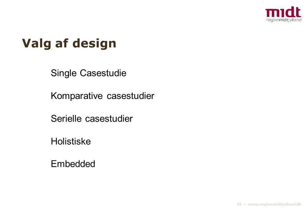 29 ▪ www.regionmidtjylland.dk Valg af design Single Casestudie Komparative casestudier Serielle casestudier Holistiske Embedded