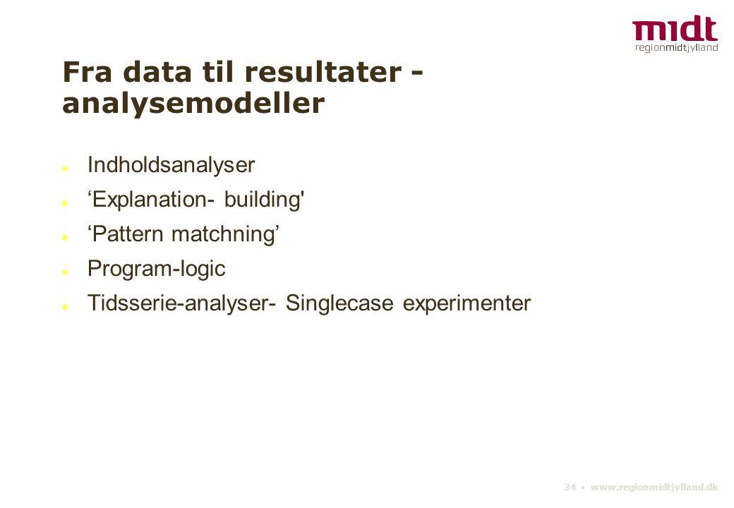34 ▪ www.regionmidtjylland.dk Fra data til resultater - analysemodeller Indholdsanalyser 'Explanation- building 'Pattern matchning' Program-logic Tidsserie-analyser- Singlecase experimenter