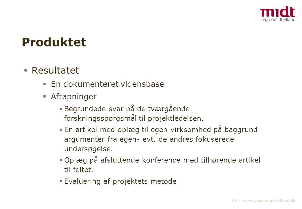 44 ▪ www.regionmidtjylland.dk Produktet  Resultatet  En dokumenteret vidensbase  Aftapninger  Begrundede svar på de tværgående forskningsspørgsmål til projektledelsen.