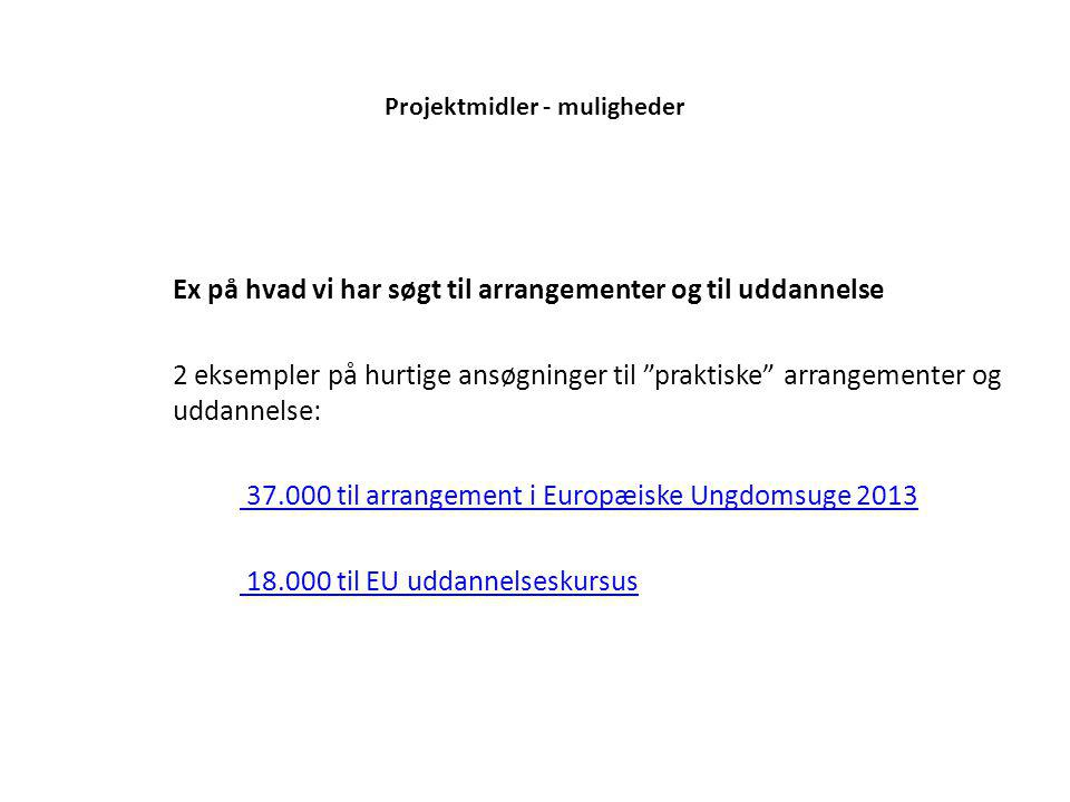 Projektmidler - muligheder Ex på hvad vi har søgt til arrangementer og til uddannelse 2 eksempler på hurtige ansøgninger til praktiske arrangementer og uddannelse: 37.000 til arrangement i Europæiske Ungdomsuge 2013 18.000 til EU uddannelseskursus