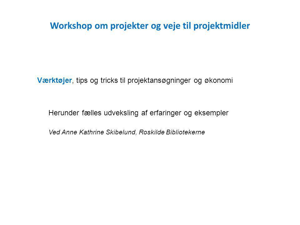 Workshop om projekter og veje til projektmidler Værktøjer, tips og tricks til projektansøgninger og økonomi Herunder fælles udveksling af erfaringer og eksempler Ved Anne Kathrine Skibelund, Roskilde Bibliotekerne
