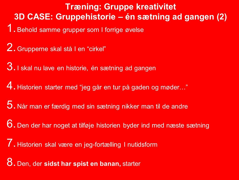 Træning: Gruppe kreativitet 3D CASE: Gruppehistorie – én sætning ad gangen (2) 1.