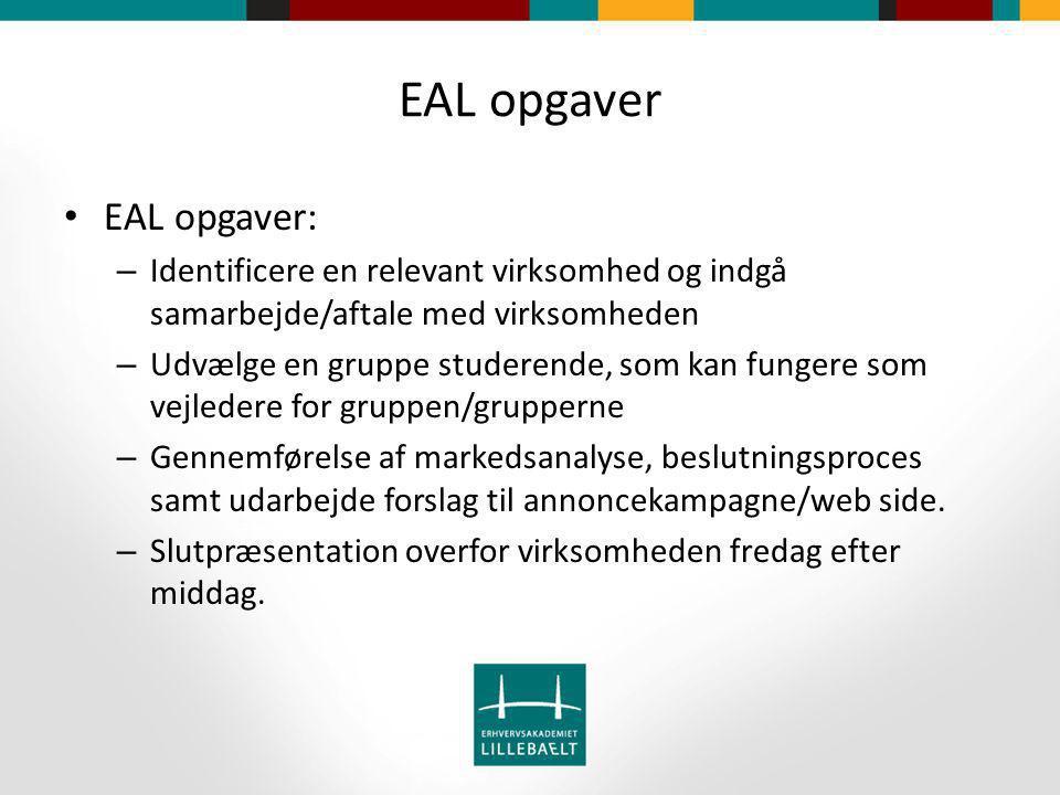 EAL opgaver EAL opgaver: – Identificere en relevant virksomhed og indgå samarbejde/aftale med virksomheden – Udvælge en gruppe studerende, som kan fungere som vejledere for gruppen/grupperne – Gennemførelse af markedsanalyse, beslutningsproces samt udarbejde forslag til annoncekampagne/web side.
