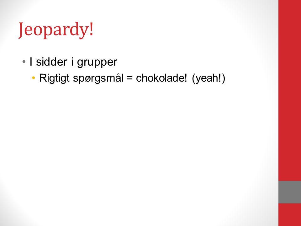 Jeopardy! I sidder i grupper Rigtigt spørgsmål = chokolade! (yeah!)