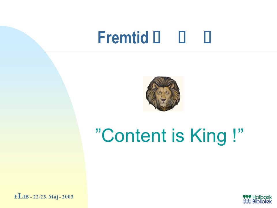 Fremtid ø ø ø E L IB - 22/23. Maj - 2003 Content is King !
