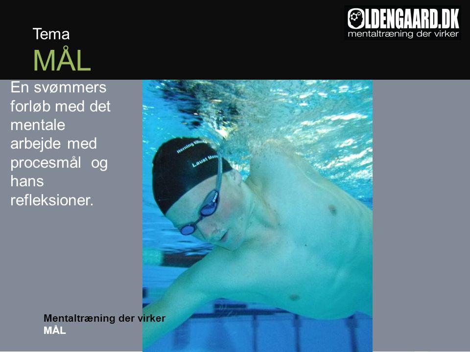 Tema MÅL Mentaltræning der virker MÅL En svømmers forløb med det mentale arbejde med procesmål og hans refleksioner.