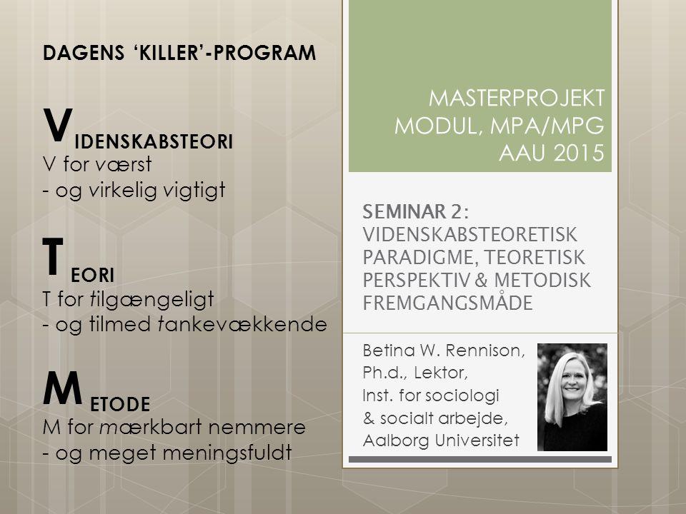 SEMINAR 2: VIDENSKABSTEORETISK PARADIGME, TEORETISK PERSPEKTIV & METODISK FREMGANGSMÅDE Betina W. Rennison, Ph.d., Lektor, Inst. for sociologi & socia