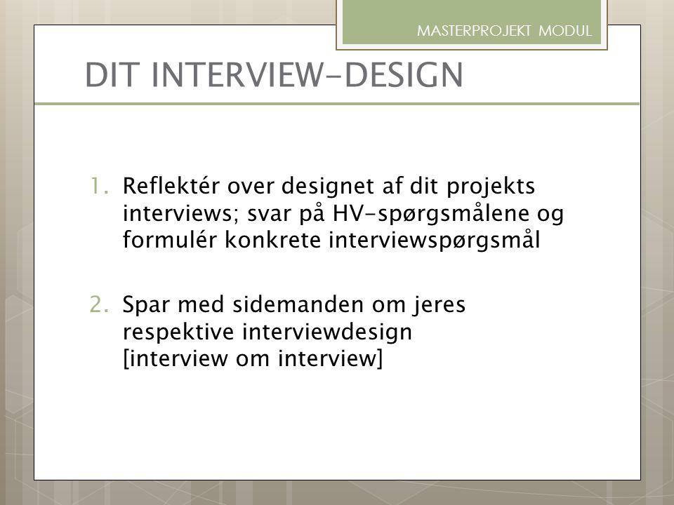 DIT INTERVIEW-DESIGN 1.Reflektér over designet af dit projekts interviews; svar på HV-spørgsmålene og formulér konkrete interviewspørgsmål 2.Spar med