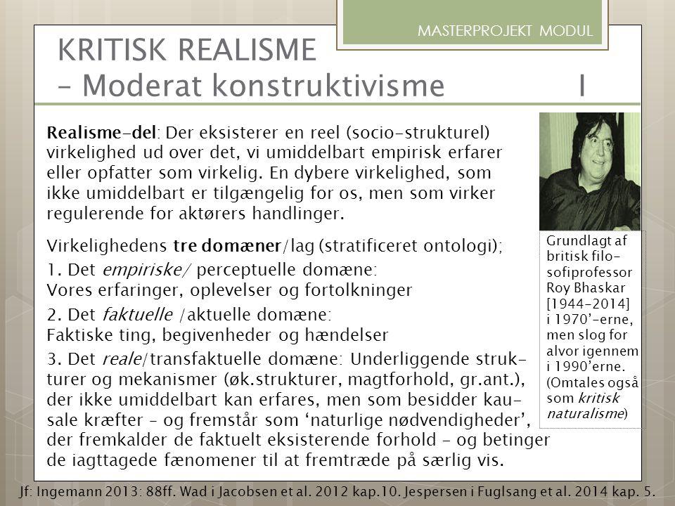 KRITISK REALISME – Moderat konstruktivisme I Realisme-del: Der eksisterer en reel (socio-strukturel) virkelighed ud over det, vi umiddelbart empirisk