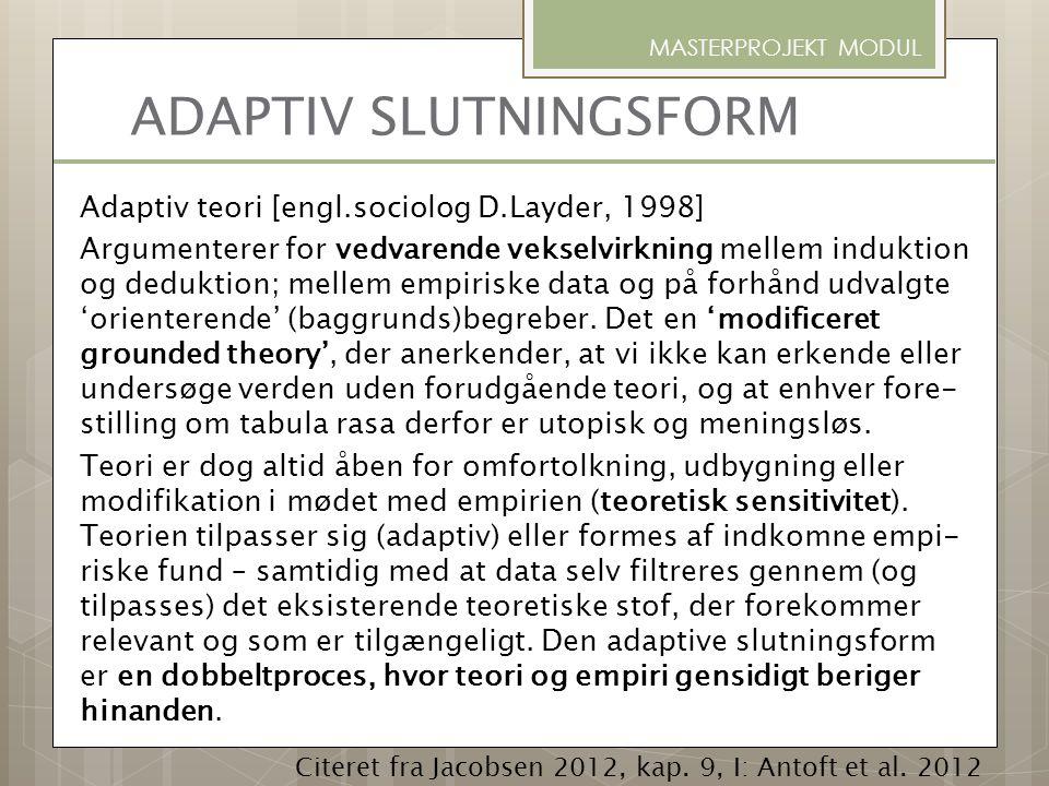 ADAPTIV SLUTNINGSFORM Adaptiv teori [engl.sociolog D.Layder, 1998] Argumenterer for vedvarende vekselvirkning mellem induktion og deduktion; mellem em