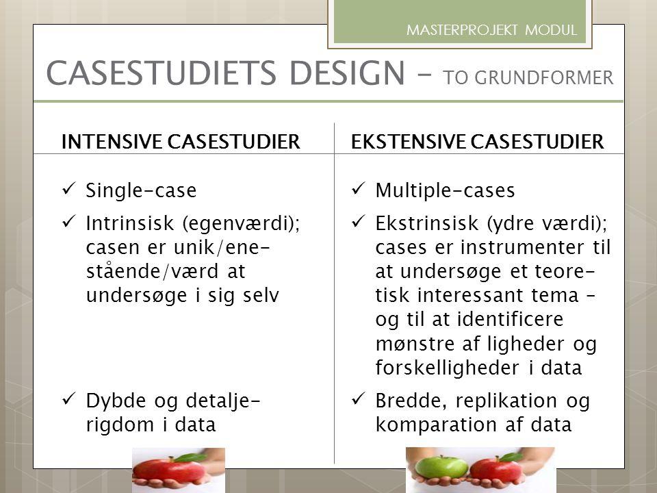 CASESTUDIETS DESIGN – TO GRUNDFORMER MASTERPROJEKT MODUL INTENSIVE CASESTUDIER Single-case Intrinsisk (egenværdi); casen er unik/ene- stående/værd at
