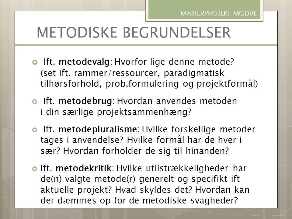 METODISKE BEGRUNDELSER  Ift. metodevalg: Hvorfor lige denne metode? (set ift. rammer/ressourcer, paradigmatisk tilhørsforhold, prob.formulering og pr