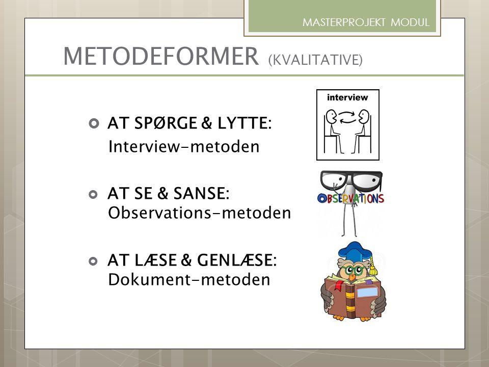 METODEFORMER (KVALITATIVE) MASTERPROJEKT MODUL  AT SPØRGE & LYTTE: Interview-metoden  AT SE & SANSE: Observations-metoden  AT LÆSE & GENLÆSE: Dokum