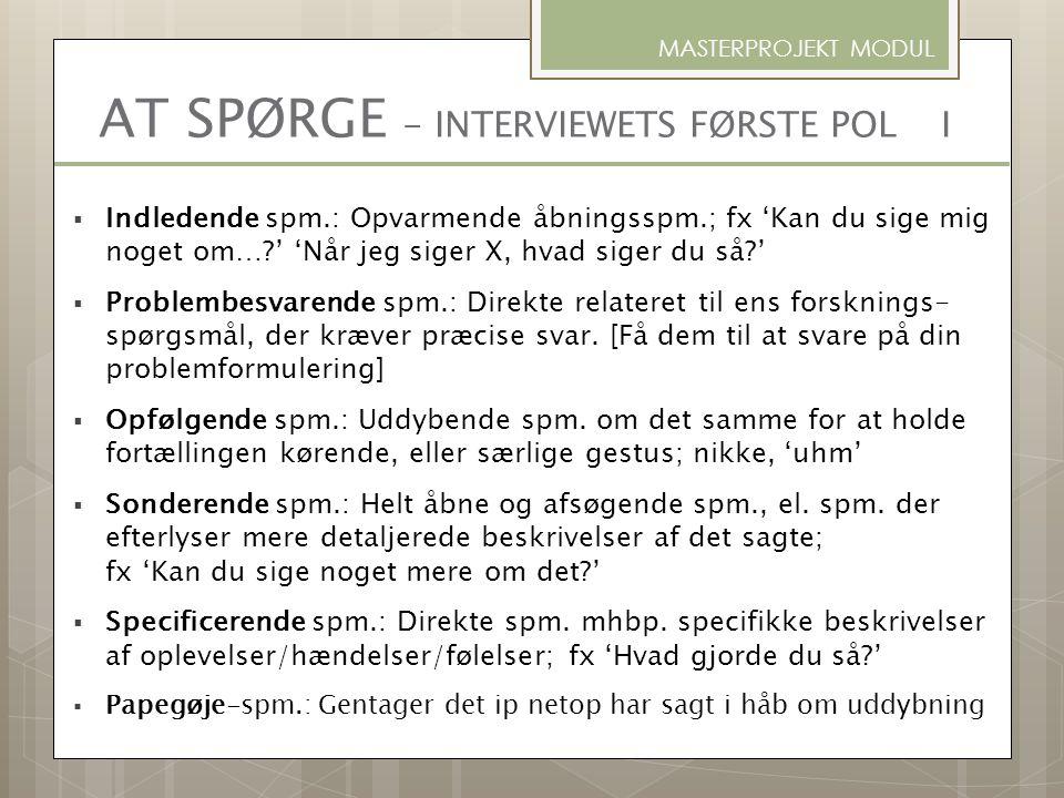 AT SPØRGE - INTERVIEWETS FØRSTE POL I  Indledende spm.: Opvarmende åbningsspm.; fx 'Kan du sige mig noget om…?' 'Når jeg siger X, hvad siger du så?'