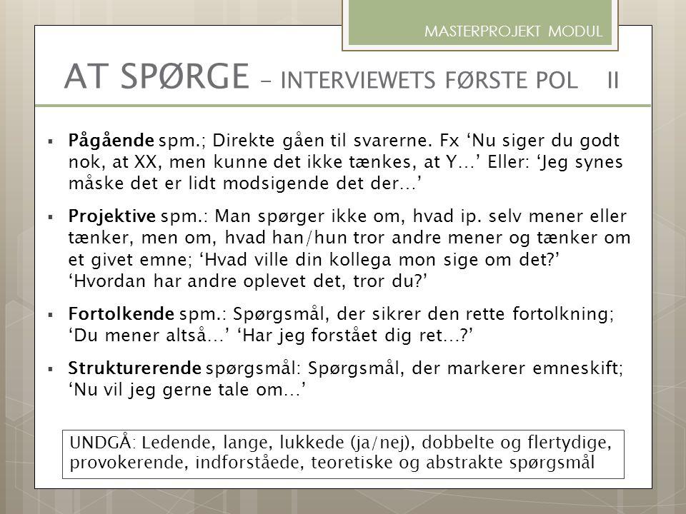 AT SPØRGE - INTERVIEWETS FØRSTE POL II  Pågående spm.; Direkte gåen til svarerne. Fx 'Nu siger du godt nok, at XX, men kunne det ikke tænkes, at Y…'