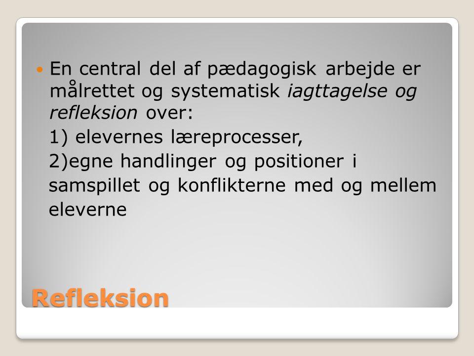 Refleksion En central del af pædagogisk arbejde er målrettet og systematisk iagttagelse og refleksion over: 1) elevernes læreprocesser, 2)egne handlinger og positioner i samspillet og konflikterne med og mellem eleverne
