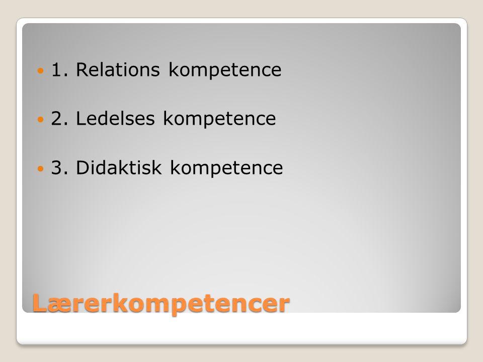 Lærerkompetencer 1. Relations kompetence 2. Ledelses kompetence 3. Didaktisk kompetence