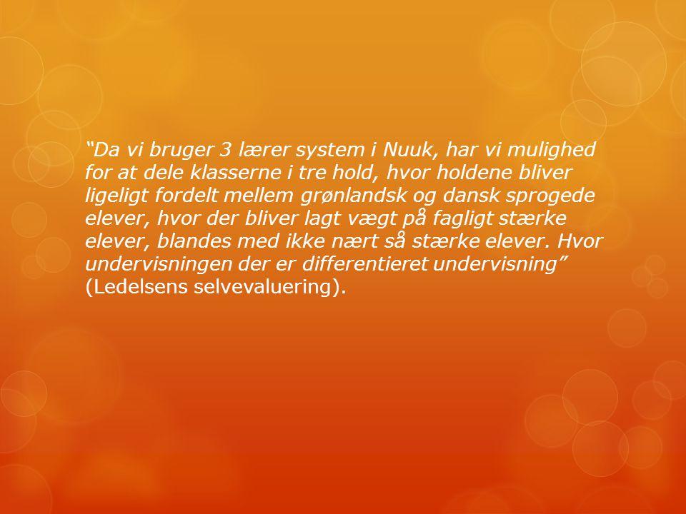 Da vi bruger 3 lærer system i Nuuk, har vi mulighed for at dele klasserne i tre hold, hvor holdene bliver ligeligt fordelt mellem grønlandsk og dansk sprogede elever, hvor der bliver lagt vægt på fagligt stærke elever, blandes med ikke nært så stærke elever.