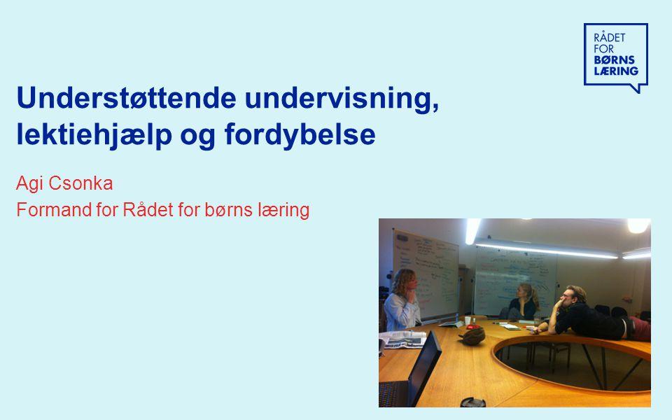 Understøttende undervisning, lektiehjælp og fordybelse Agi Csonka Formand for Rådet for børns læring