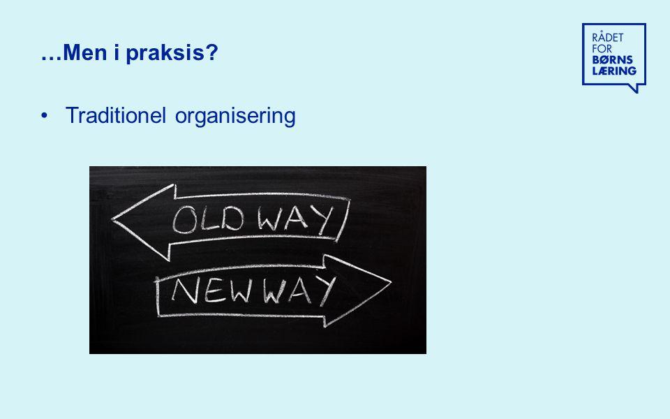 …Men i praksis Traditionel organisering