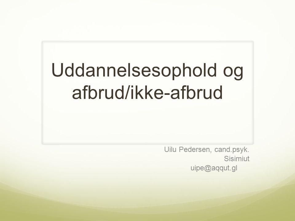 Uddannelsesophold og afbrud/ikke-afbrud Uilu Pedersen, cand.psyk. Sisimiut uipe@aqqut.gl