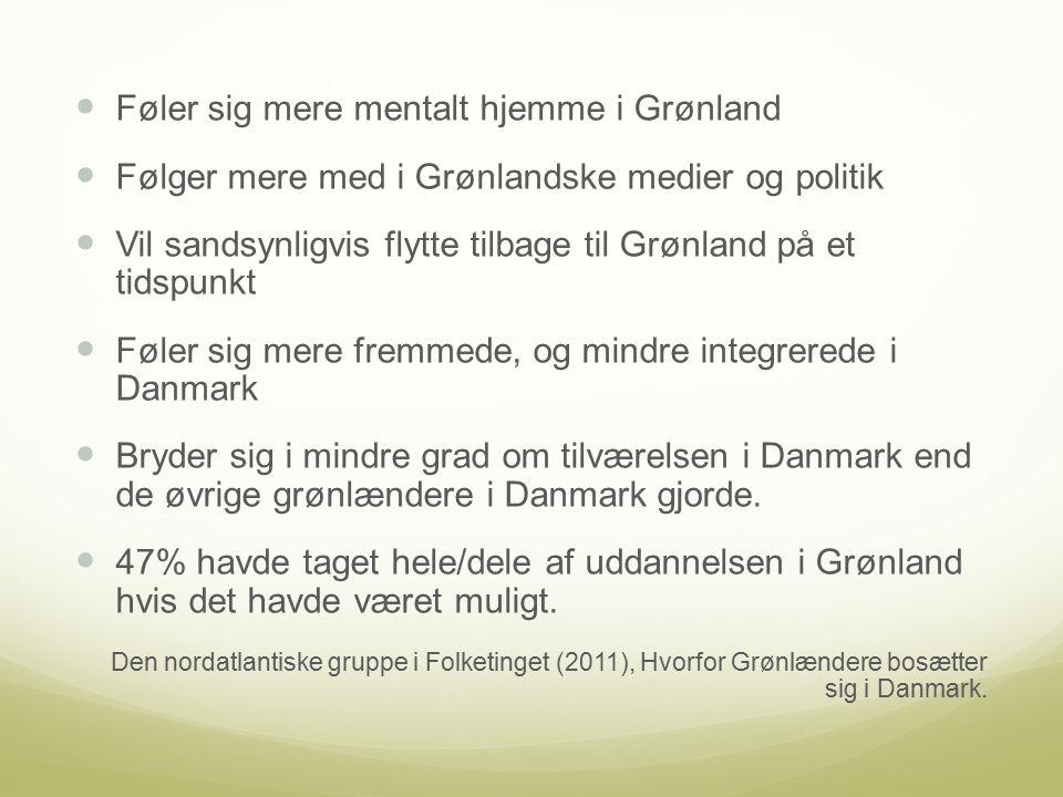 Føler sig mere mentalt hjemme i Grønland Følger mere med i Grønlandske medier og politik Vil sandsynligvis flytte tilbage til Grønland på et tidspunkt Føler sig mere fremmede, og mindre integrerede i Danmark Bryder sig i mindre grad om tilværelsen i Danmark end de øvrige grønlændere i Danmark gjorde.