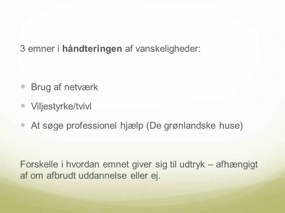 3 emner i håndteringen af vanskeligheder: Brug af netværk Viljestyrke/tvivl At søge professionel hjælp (De grønlandske huse) Forskelle i hvordan emnet giver sig til udtryk – afhængigt af om afbrudt uddannelse eller ej.