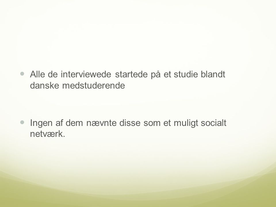 Alle de interviewede startede på et studie blandt danske medstuderende Ingen af dem nævnte disse som et muligt socialt netværk.