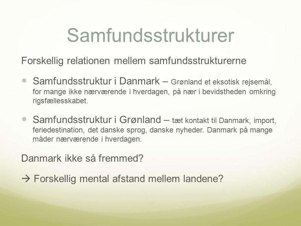 Samfundsstrukturer Forskellig relationen mellem samfundsstrukturerne Samfundsstruktur i Danmark – Grønland et eksotisk rejsemål, for mange ikke nærværende i hverdagen, på nær i bevidstheden omkring rigsfællesskabet.