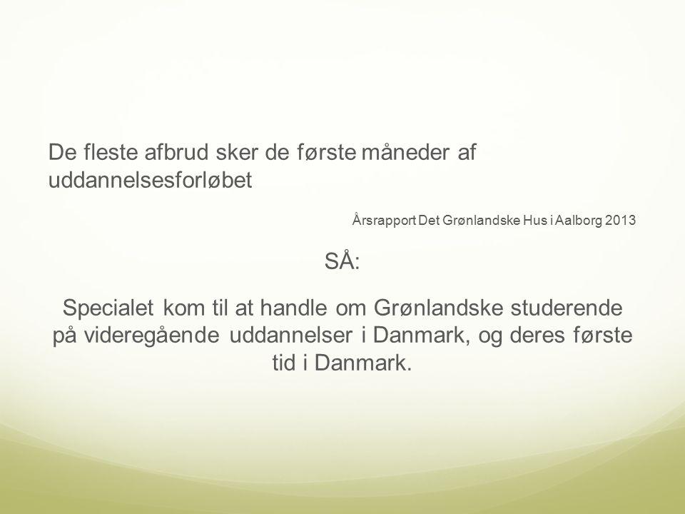 De fleste afbrud sker de første måneder af uddannelsesforløbet Årsrapport Det Grønlandske Hus i Aalborg 2013 SÅ: Specialet kom til at handle om Grønlandske studerende på videregående uddannelser i Danmark, og deres første tid i Danmark.