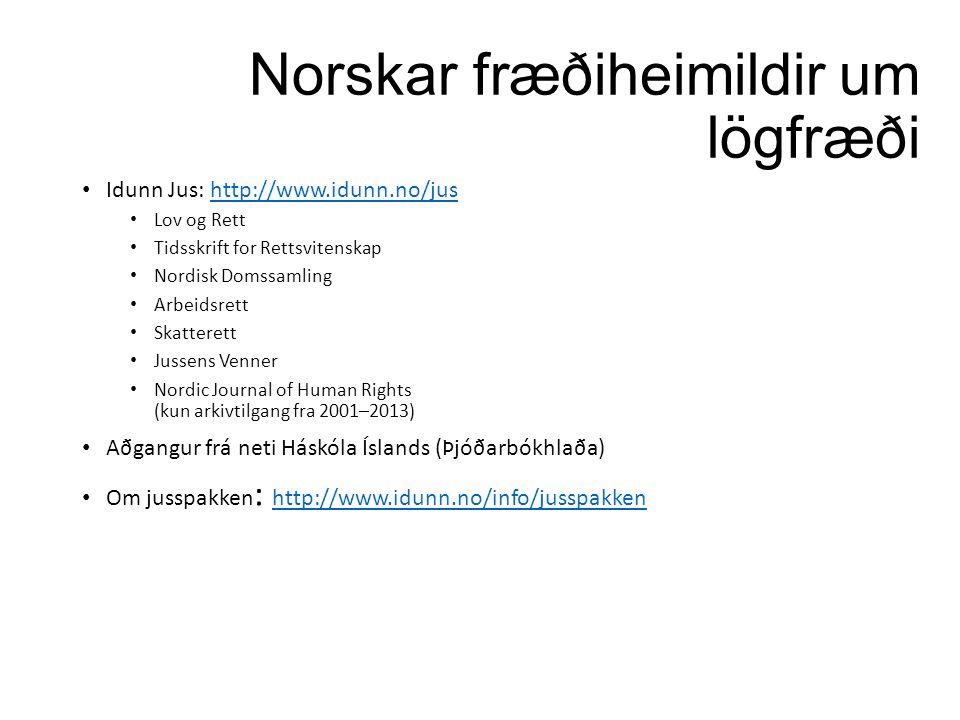 Norskar fræðiheimildir um lögfræði Idunn Jus: http://www.idunn.no/jushttp://www.idunn.no/jus Lov og Rett Tidsskrift for Rettsvitenskap Nordisk Domssamling Arbeidsrett Skatterett Jussens Venner Nordic Journal of Human Rights (kun arkivtilgang fra 2001–2013) Aðgangur frá neti Háskóla Íslands (Þjóðarbókhlaða) Om jusspakken : http://www.idunn.no/info/jusspakken http://www.idunn.no/info/jusspakken