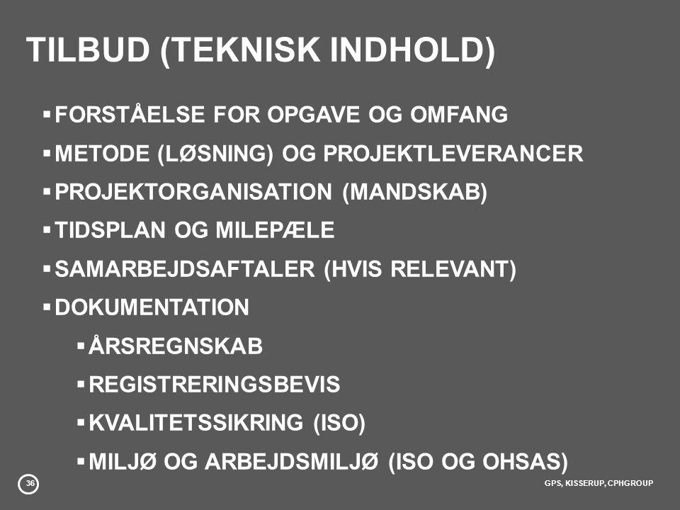 36GPS, KISSERUP, CPHGROUP TILBUD (TEKNISK INDHOLD)  FORSTÅELSE FOR OPGAVE OG OMFANG  METODE (LØSNING) OG PROJEKTLEVERANCER  PROJEKTORGANISATION (MANDSKAB)  TIDSPLAN OG MILEPÆLE  SAMARBEJDSAFTALER (HVIS RELEVANT)  DOKUMENTATION  ÅRSREGNSKAB  REGISTRERINGSBEVIS  KVALITETSSIKRING (ISO)  MILJØ OG ARBEJDSMILJØ (ISO OG OHSAS)