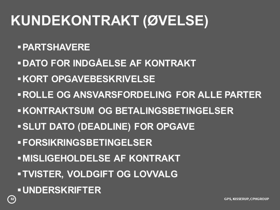82GPS, KISSERUP, CPHGROUP KUNDEKONTRAKT (ØVELSE)  PARTSHAVERE  DATO FOR INDGÅELSE AF KONTRAKT  KORT OPGAVEBESKRIVELSE  ROLLE OG ANSVARSFORDELING FOR ALLE PARTER  KONTRAKTSUM OG BETALINGSBETINGELSER  SLUT DATO (DEADLINE) FOR OPGAVE  FORSIKRINGSBETINGELSER  MISLIGEHOLDELSE AF KONTRAKT  TVISTER, VOLDGIFT OG LOVVALG  UNDERSKRIFTER