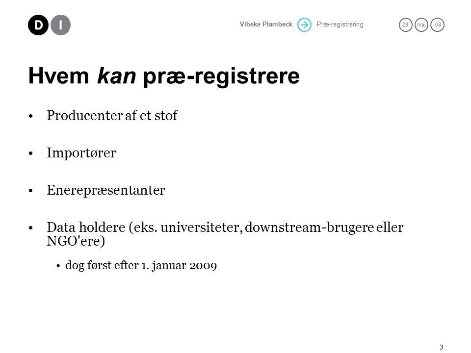 Præ-registrering 28.maj 08 Vibeke Plambeck 3 Hvem kan præ-registrere Producenter af et stof Importører Enerepræsentanter Data holdere (eks.