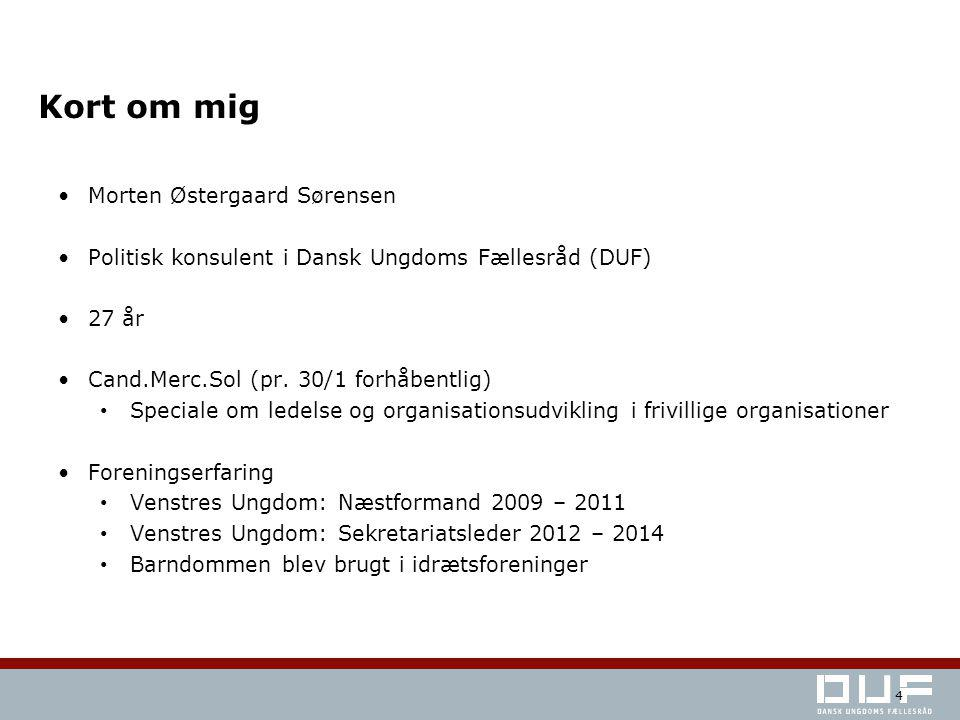 Kort om mig Morten Østergaard Sørensen Politisk konsulent i Dansk Ungdoms Fællesråd (DUF) 27 år Cand.Merc.Sol (pr.
