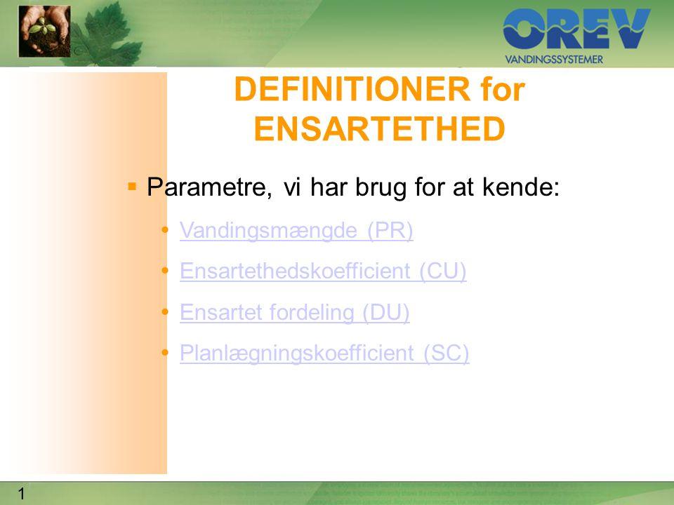 1 DEFINITIONER for ENSARTETHED  Parametre, vi har brug for at kende:  Vandingsmængde (PR) Vandingsmængde (PR)  Ensartethedskoefficient (CU) Ensartethedskoefficient (CU)  Ensartet fordeling (DU) Ensartet fordeling (DU)  Planlægningskoefficient (SC) Planlægningskoefficient (SC)