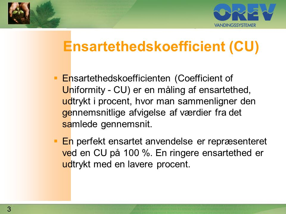 3 Ensartethedskoefficient (CU)  Ensartethedskoefficienten (Coefficient of Uniformity - CU) er en måling af ensartethed, udtrykt i procent, hvor man sammenligner den gennemsnitlige afvigelse af værdier fra det samlede gennemsnit.