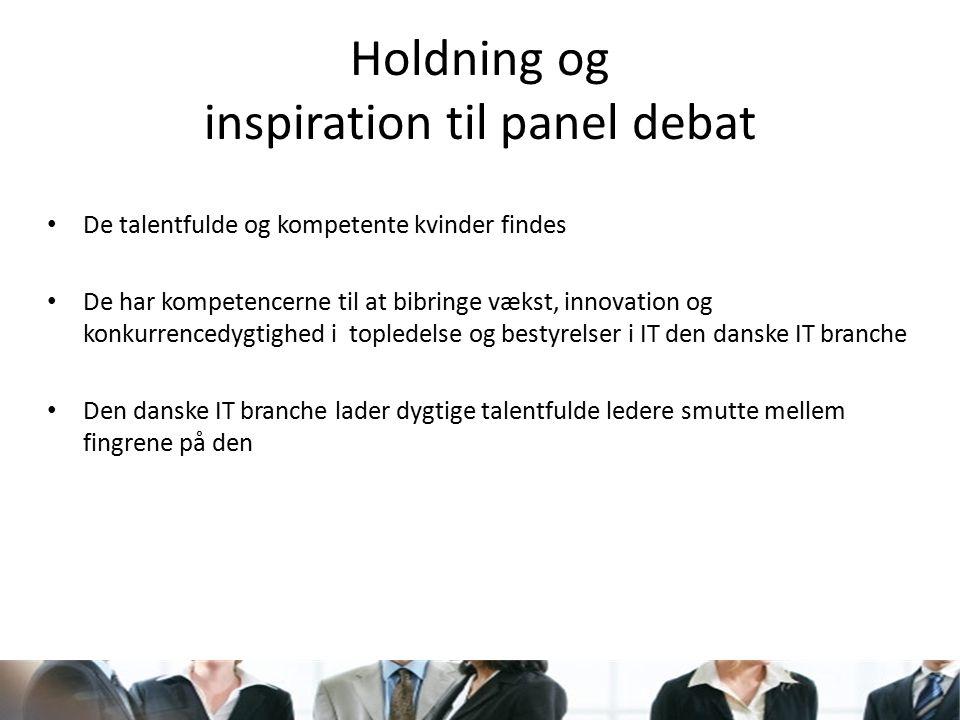 Holdning og inspiration til panel debat De talentfulde og kompetente kvinder findes De har kompetencerne til at bibringe vækst, innovation og konkurrencedygtighed i topledelse og bestyrelser i IT den danske IT branche Den danske IT branche lader dygtige talentfulde ledere smutte mellem fingrene på den