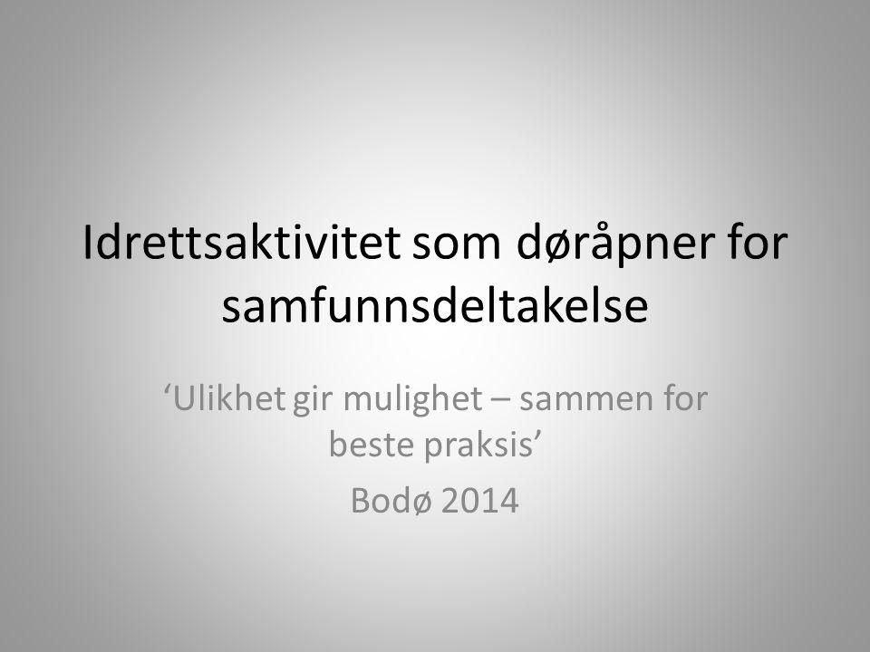 Idrettsaktivitet som døråpner for samfunnsdeltakelse 'Ulikhet gir mulighet – sammen for beste praksis' Bodø 2014
