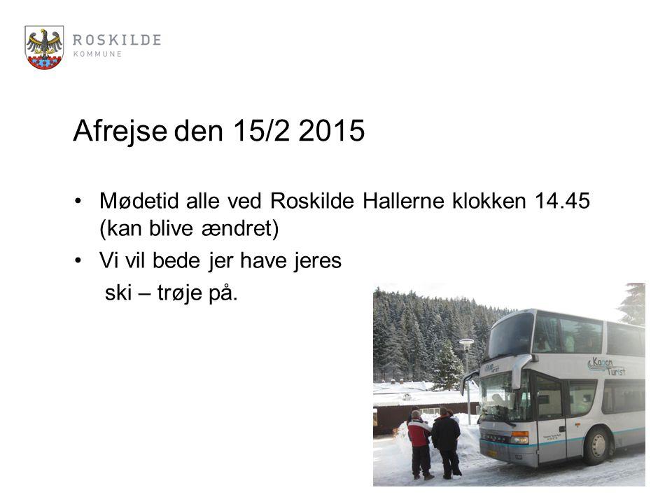 Afrejse den 15/2 2015 Mødetid alle ved Roskilde Hallerne klokken 14.45 (kan blive ændret) Vi vil bede jer have jeres ski – trøje på.