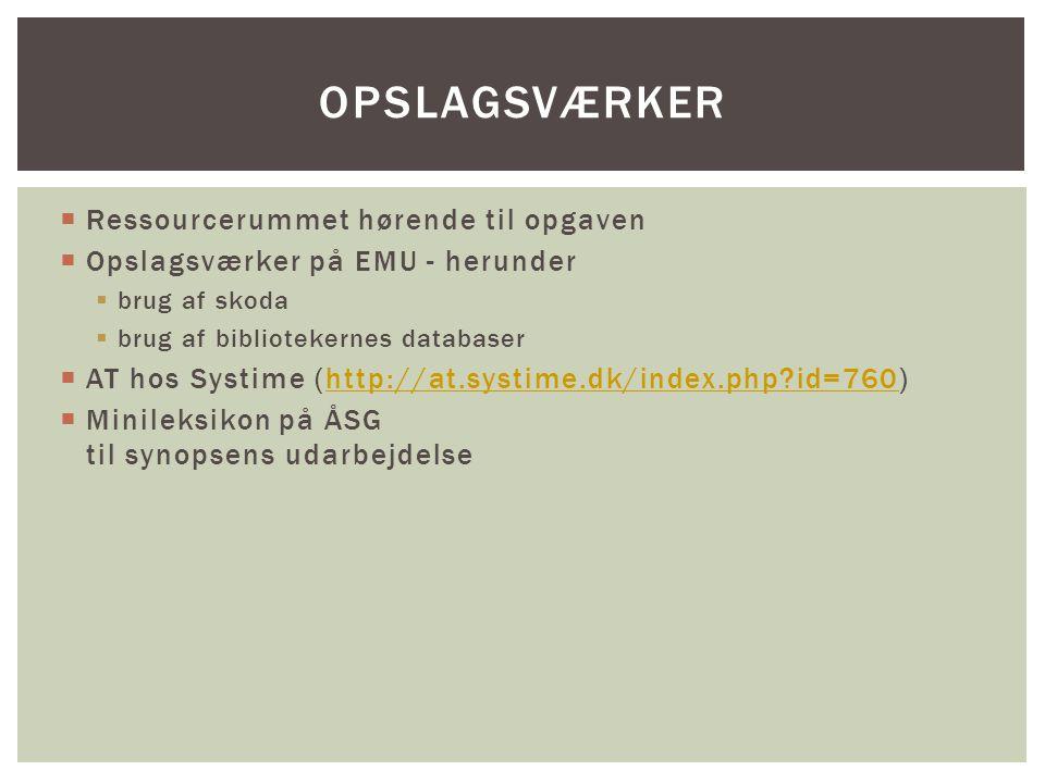  Ressourcerummet hørende til opgaven  Opslagsværker på EMU - herunder  brug af skoda  brug af bibliotekernes databaser  AT hos Systime (http://at.systime.dk/index.php id=760)http://at.systime.dk/index.php id=760  Minileksikon på ÅSG til synopsens udarbejdelse OPSLAGSVÆRKER