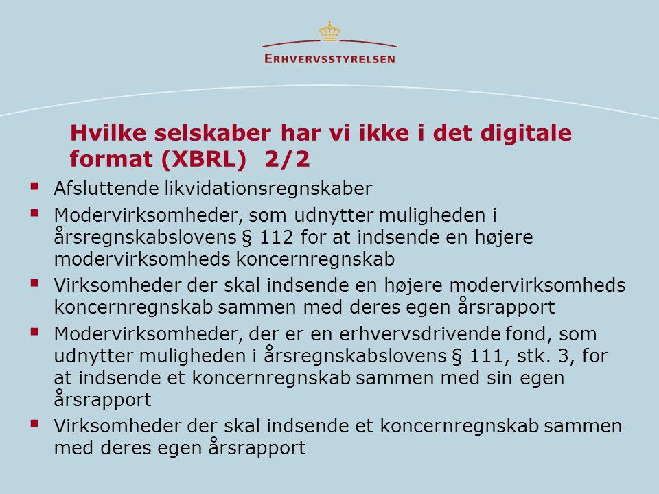 Hvilke selskaber har vi ikke i det digitale format (XBRL) 2/2  Afsluttende likvidationsregnskaber  Modervirksomheder, som udnytter muligheden i årsregnskabslovens § 112 for at indsende en højere modervirksomheds koncernregnskab  Virksomheder der skal indsende en højere modervirksomheds koncernregnskab sammen med deres egen årsrapport  Modervirksomheder, der er en erhvervsdrivende fond, som udnytter muligheden i årsregnskabslovens § 111, stk.