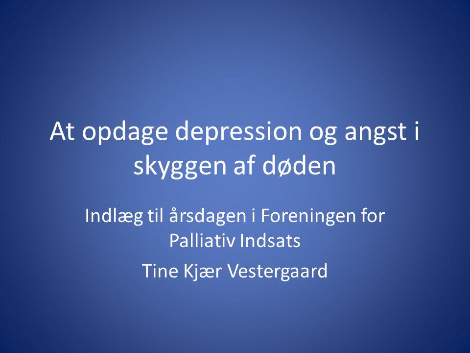 At opdage depression og angst i skyggen af døden Indlæg til årsdagen i Foreningen for Palliativ Indsats Tine Kjær Vestergaard